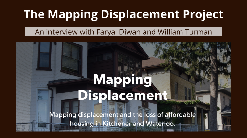 """A poster with a brown background with white bold text at the top: """"The Mapping Displacement Project"""". Below the text continues """"An interview with Faryal Diwan and William Turman. Below that is a picture of a fenced off house that is set for demolition. On the picture is the bold text """"Mapping displacement"""", followed by """"Mapping displacement and the loss of affordable housing in Kitchener and Waterloo"""
