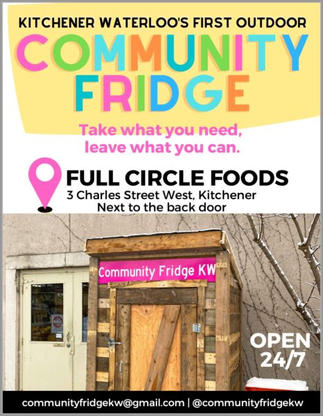 """Poster for the KW Community Fridge with the name at a title in a rainbow pallet, with the words """"Take what you need, leave what you can"""" underneath. Then the location of the Fridge """"Full Circle Foods, 3 Charles Street West Kitchener"""" and """"Open 24/7"""" Also an image of the community fridge building - a small wooden structure - beside Full Circle Foods. At the bottom there is the email communityfridgekw@gmail.com and the social media handle @communityfridgekw"""