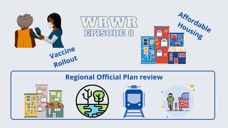 """Image for the Waterloo Region Weekly Roundup episode 8 on CKMS. Grey background with stylized """"WRWR Episode 8"""" in the middle of the image with a Black nurse giving a needle to a Black woman on the right, with the words """"Vaccine Rollout"""" beside. On the right an illustration of housing with the words """"Affordable Housing"""". Below the title, the words """"Regional Official Plan review"""" with illustrations of some housing, a wooded stream, a local transit train, and a person on abike and acar on the same space divided by a bollard."""