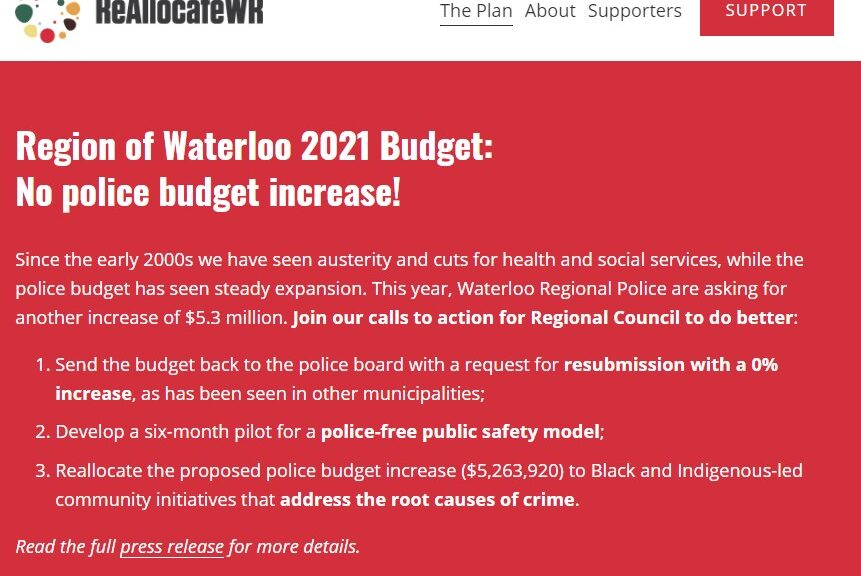 "Screenshot of the reallocatewr.ca website. The text is white on a red background reading ""Region of Waterloo 2021 Budget: No police budget increase! Since the early 2000s we have seen austerity and cuts for health and social services, while the police budget has seen steady expansion. This year, Waterloo Regional Police are asking for another increase of $5.3 million. Join our calls to action for Regional Council to do better: Send the budget back to the police board with a request for resubmission with a 0% increase, as has been seen in other municipalities; Develop a six-month pilot for a police-free public safety model; Reallocate the proposed police budget increase ($5,263,920) to Black and Indigenous-led community initiatives that address the root causes of crime."""