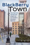 BlackBerry Town | How high tech success has played out in Kitchener-Waterloo | Chuck Howitt