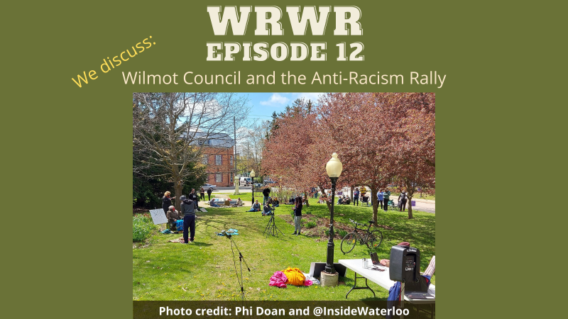 """A green canvas with words and a picture. The text reads """"WRWR Episode 12 - We discuss: Wilmot council and the anti-racism rally. The picture is from an anti-racism demo in Baden. Trees are blooming pink in the front of the image with green grass all about. Folks are standing and sitting in physically distanced groups around the grounds."""