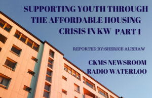 """Aginst a blue sky at the top of the photo is the text """"Supporting Youth Through the Affordable Housing Crisis in KW Part 1. Reported by Sherice Alishaw. CKMS Newsroom Radio Waterloo"""". On the Bottom of the image is the top floors of an apartment building."""