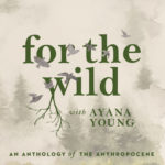 for the wild | with Ayana Young | An Anthology of the Anthropocene
