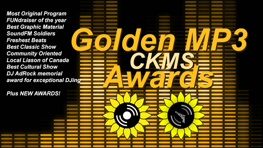 Golden MP3 CKMS Awards | Most Original Program | FUNdraiser of the year | Best Graphic Material | SoundFM Soldiers | Freshest Beats | Best Classic Show | Community Oriented | Local Liaison of Canada | Best Cultural Show | DJ AdRock memorial | award for exceptionla DJing | Plus NEW AWARDS