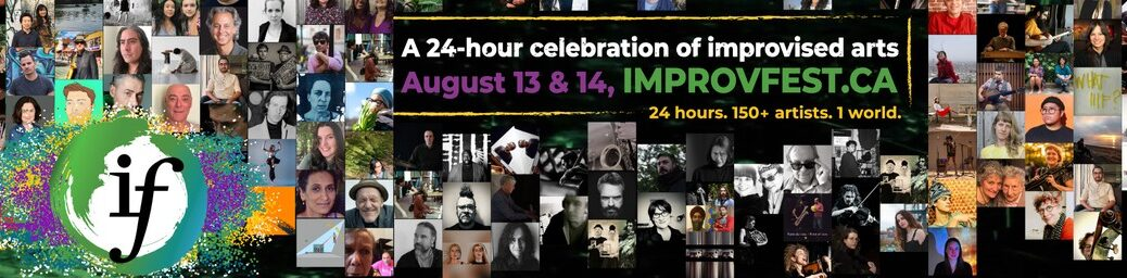 A 24-hour celebration of improvised arts | August 13 & 14, IMPROVFEST.CA | 24 hours, 150+ Artists, 1 World (collage of different artists participating in the festival)