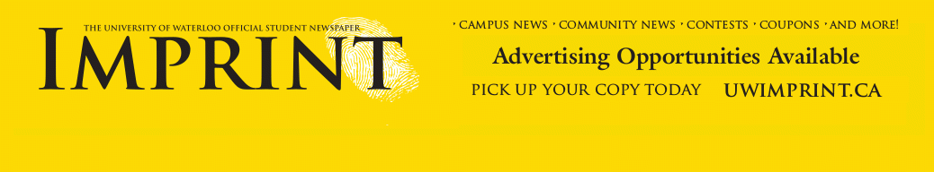 The University of Waterloo Official Student Newspaper   Imprint   Campus News - Community News - Contests - Coupons - and More!   Advertising Opportunities Available   Pick up you copy today   UWIMPRINT.CA