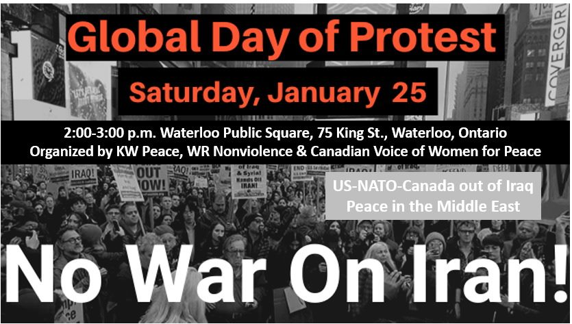 Global Day of Protest | Saturday, 25 January 2020 | 2:00pm - 3:00pm Waterloo Public Square, 75 King Street, Waterloo, Ontario | Organized by KWPeace, WR Nonviolence and Canadian Voice of Women for Peace | US-NATO-Canada out of Iraq | Peace in the Middle East | No War On Iran!