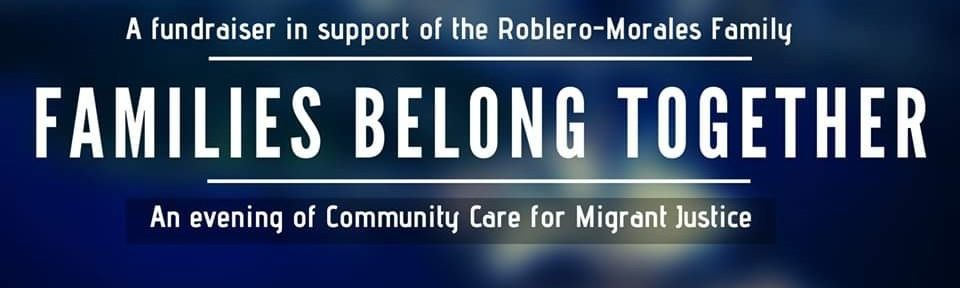 A fundraiser in Support of the Roblero-Morales family | Families Belong Together | An evening of Community Care for Migrant Justice