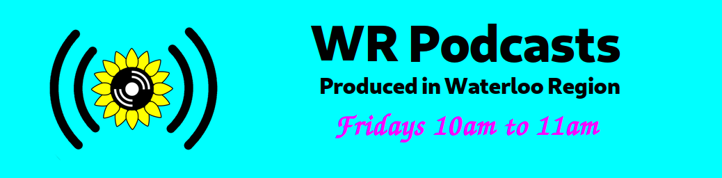 WR Podcasts | Produced in Waterloo Region | Fridays 10am to 11am