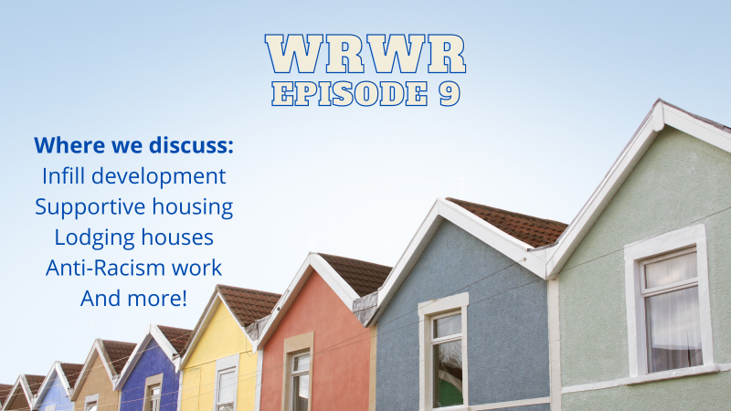 """A blue sky above a roofline of 9 colourful houses. In the sky the words """"WRWR Episode 9"""", and """"Where we discuss: infull development, Supportive housing, lodging houses, anti-racism work, and more!"""