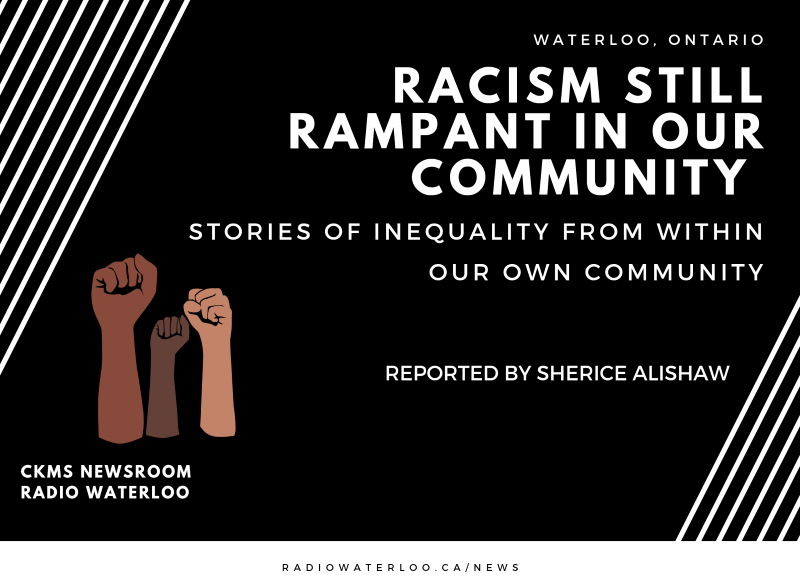 """On a black background with white stripes in the corners, the show poster reads in White bold text :Racism still rampant in our community"""". Below that in slightly smaller text """"Stoires of inequality from within our own community"""". Below that """"Reported by Sherice Alishaw"""". In the bottom left hand corner, three """"fists of resistance"""" above the text """"CKMS Newsroom Radio Waterloo""""."""
