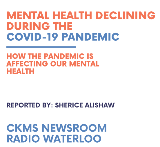 """The image for the episode. A poster with a white background with bold large text up top """"Mental health declining during the COVID-19 pandemic"""". A blue line separates the smaller text """"How the pandemic is affecting our mental health"""" . Following a bit of white space the text is deep blue """"Reported by: Sherice Alishaw"""". Then a bit more white space then the slightly larger text in a lighter blue """"CKMS Newsroom Radio Waterloo""""."""